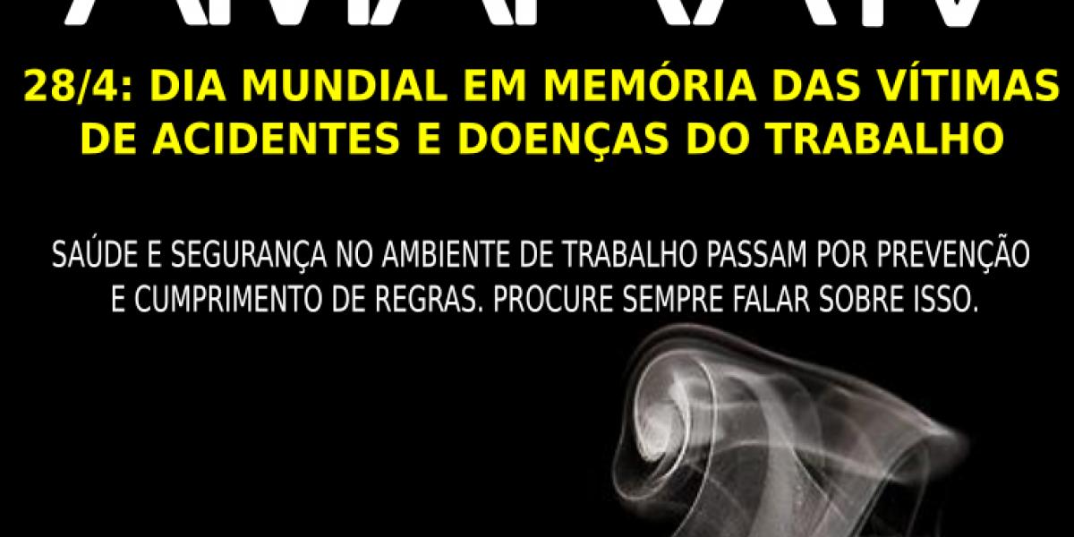28/4: DIA MUNDIAL EM MEMÓRIA DAS VÍTIMAS  DE ACIDENTES E DOENÇAS DO TRABALHO